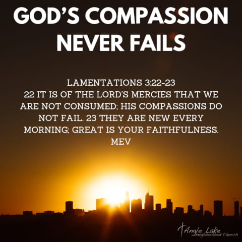 God's Compassion Never Fails. Lamentations 3:22-23: 22. It is of the Lord's mercies that we are not consumed; his compassions do not fail. 23. They are new every morning; great is your faithfulness. (MEV).