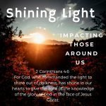 Shining Light. Impacting those around us. 2 Corinthians 4:6. For God, who commanded the light to shine out of darkness, has shone in our hearts to give the light of the knowledge of the glory of God in the face of Jesus Christ. (MEV).